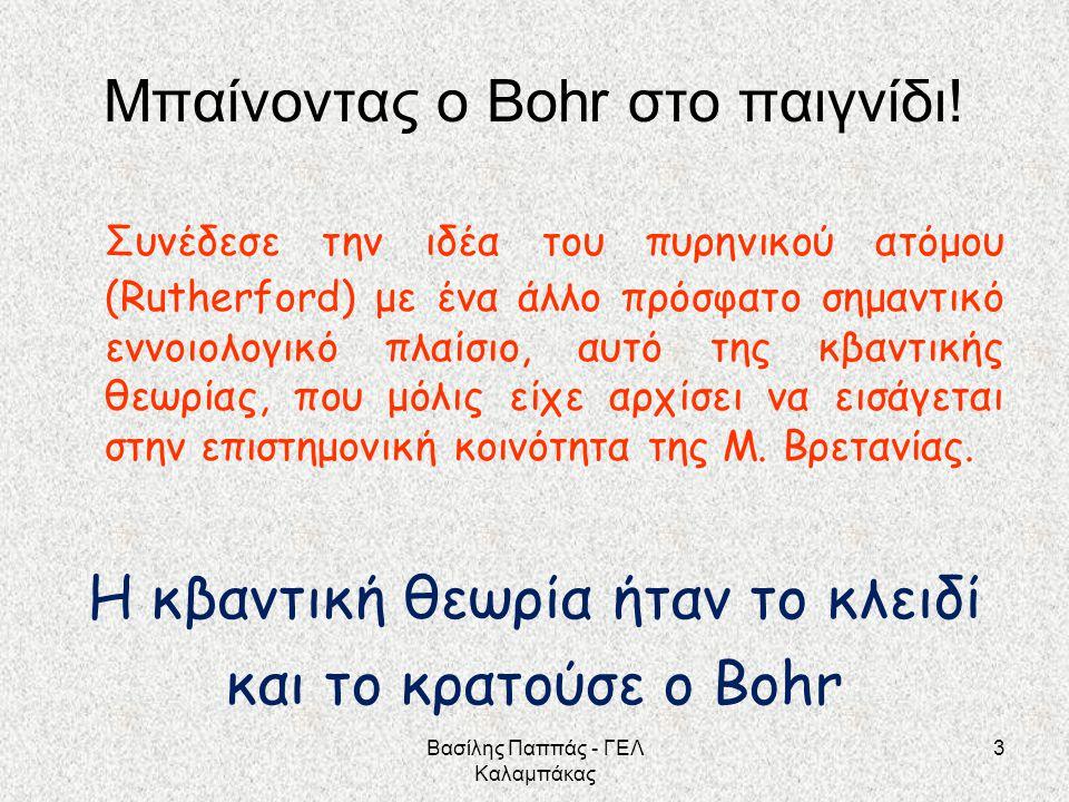 Μπαίνοντας ο Bohr στο παιγνίδι! Συνέδεσε την ιδέα του πυρηνικού ατόμου (Rutherford) με ένα άλλο πρόσφατο σημαντικό εννοιολογικό πλαίσιο, αυτό της κβαν