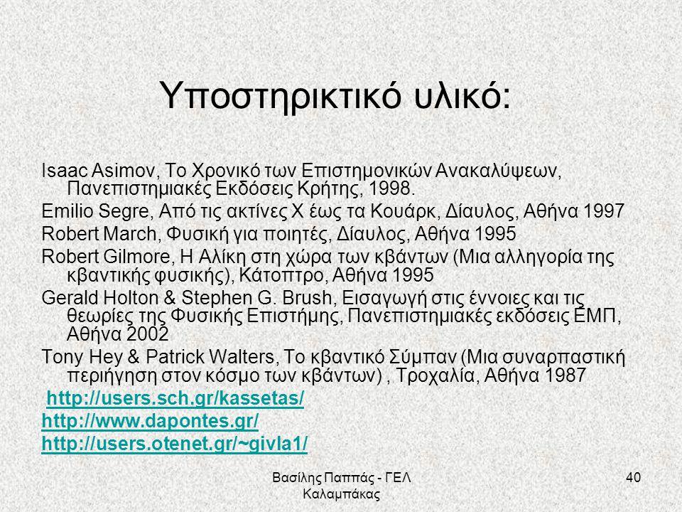 40 Υποστηρικτικό υλικό: Isaac Asimov, Το Χρονικό των Επιστημονικών Ανακαλύψεων, Πανεπιστημιακές Εκδόσεις Κρήτης, 1998. Emilio Segre, Από τις ακτίνες Χ