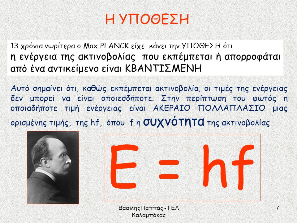 7 Ε = hf Η ΥΠΟΘΕΣΗ 13 χρόνια νωρίτερα ο Μax PLANCK είχε κάνει την ΥΠΟΘΕΣΗ ότι η ενέργεια της ακτινοβολίας που εκπέμπεται ή απορροφάται από ένα αντικεί