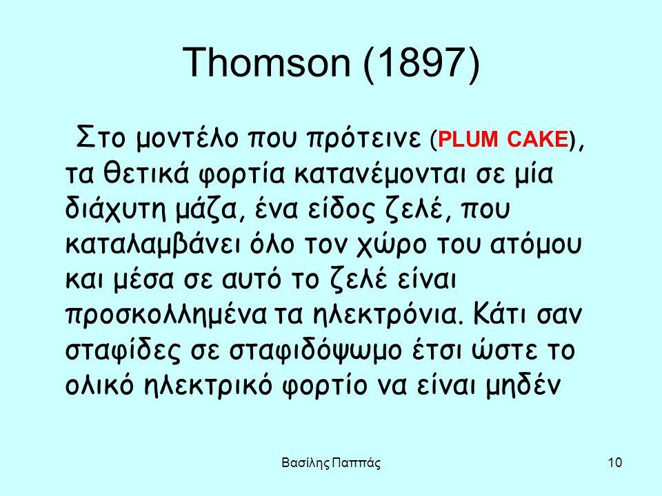 Βασίλης Παππάς10 Thomson (1897) Στο μοντέλο που πρότεινε ( PLUM CAKE), τα θετικά φορτία κατανέμονται σε μία διάχυτη μάζα, ένα είδος ζελέ, που καταλαμβ
