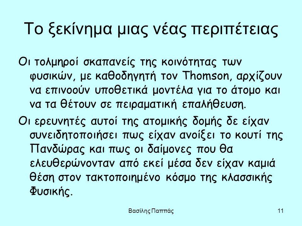 Βασίλης Παππάς11 Το ξεκίνημα μιας νέας περιπέτειας Οι τολμηροί σκαπανείς της κοινότητας των φυσικών, με καθοδηγητή τον Thomson, αρχίζουν να επινοούν υ