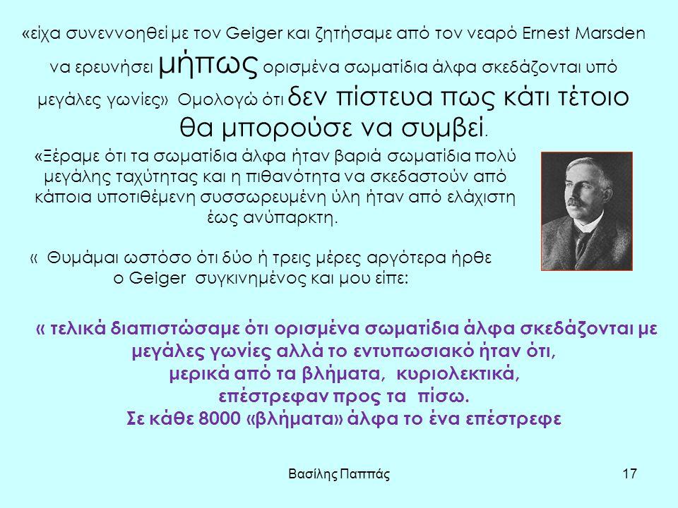 Βασίλης Παππάς17 « είχα συνεννοηθεί με τον Geiger και ζητήσαμε από τον νεαρό Ernest Marsden να ερευνήσει μήπως ορισμένα σωματίδια άλφα σκεδάζονται υπό