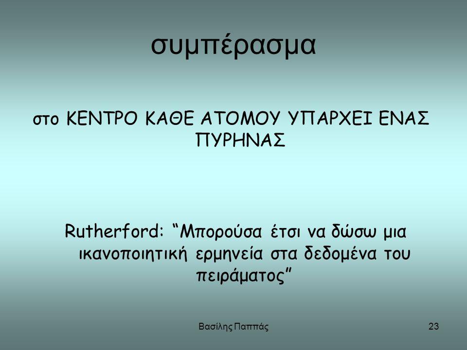 """Βασίλης Παππάς23 συμπέρασμα στο ΚΕΝΤΡΟ ΚΑΘΕ ΑΤΟΜΟΥ ΥΠΑΡΧΕΙ ΕΝΑΣ ΠΥΡΗΝΑΣ Rutherford: """"Μπορούσα έτσι να δώσω μια ικανοποιητική ερμηνεία στα δεδομένα του"""