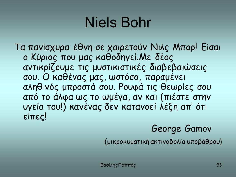 Βασίλης Παππάς33 Niels Bohr Τα πανίσχυρα έθνη σε χαιρετούν Νιλς Μπορ! Είσαι ο Κύριος που μας καθοδηγεί.Με δέος αντικρίζουμε τις μυστικιστικές διαβεβαι
