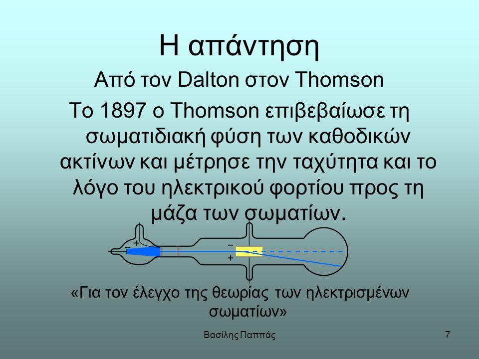 Βασίλης Παππάς7 Η απάντηση Από τον Dalton στον Thomson Το 1897 ο Thomson επιβεβαίωσε τη σωματιδιακή φύση των καθοδικών ακτίνων και μέτρησε την ταχύτητ