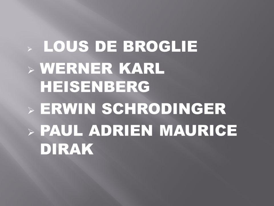  LOUS DE BROGLIE  WERNER KARL HEISENBERG  ERWIN SCHRODINGER  PAUL ADRIEN MAURICE DIRAK
