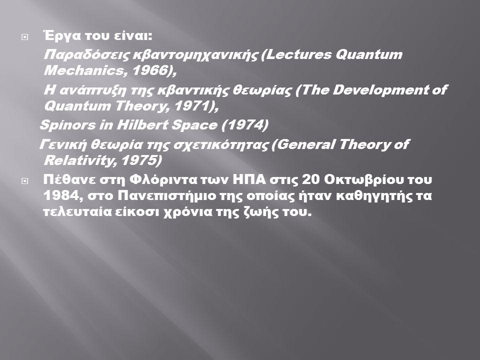  Έργα του είναι: Παραδόσεις κβαντομηχανικής (Lectures Quantum Mechanics, 1966), Η ανάπτυξη της κβαντικής θεωρίας (The Development οf Quantum Τheοry, 1971), Spίnοrs in Hilbert Space (1974) Γενική θεωρία της σχετικότητας (General Τheοry οf Relativity, 1975)  Πέθανε στη Φλόριντα των ΗΠΑ στις 20 Οκτωβρίου του 1984, στο Πανεπιστήμιο της οποίας ήταν καθηγητής τα τελευταία είκοσι χρόνια της ζωής του.