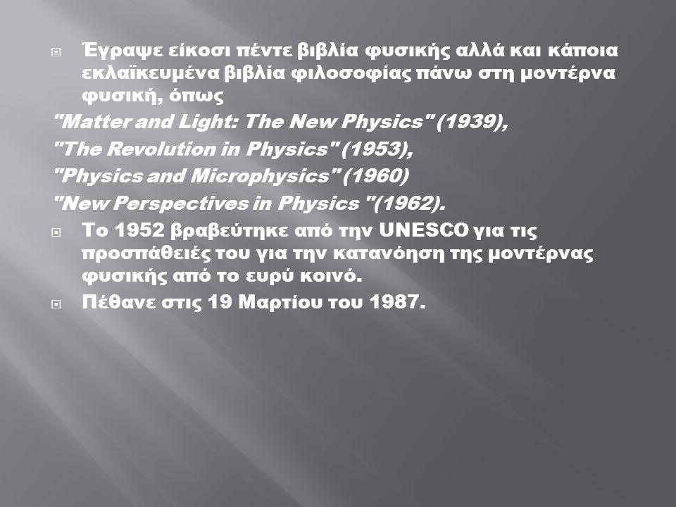  Έγραψε είκοσι πέντε βιβλία φυσικής αλλά και κάποια εκλαϊκευμένα βιβλία φιλοσοφίας πάνω στη μοντέρνα φυσική, όπως Matter and Light: The New Physics (1939), The Revolution in Physics (1953), Physics and Microphysics (1960) New Perspectives in Physics (1962).