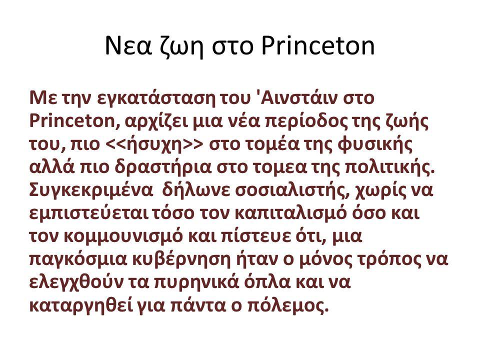 Νεα ζωη στο Princeton Με την εγκατάσταση του Αινστάιν στο Princeton, αρχίζει μια νέα περίοδος της ζωής του, πιο > στο τομέα της φυσικής αλλά πιο δραστήρια στο τομεα της πολιτικής.
