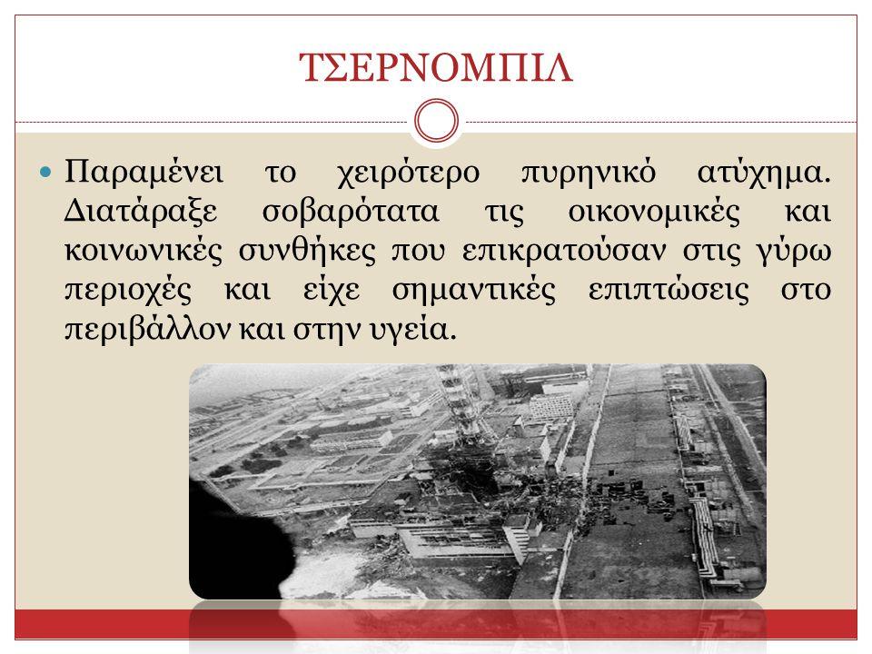 ΤΣΕΡΝΟΜΠΙΛ Παραμένει το χειρότερο πυρηνικό ατύχημα. Διατάραξε σοβαρότατα τις οικονομικές και κοινωνικές συνθήκες που επικρατούσαν στις γύρω περιοχές κ