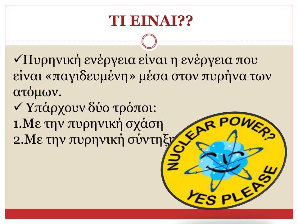 ΤΙ ΕΙΝΑΙ?? Πυρηνική ενέργεια είναι η ενέργεια που είναι «παγιδευμένη» μέσα στον πυρήνα των ατόμων. Υπάρχουν δύο τρόποι: 1.Με την πυρηνική σχάση 2.Με τ