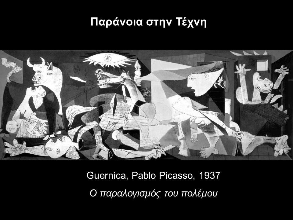 Guernica, Pablo Picasso, 1937 Ο παραλογισμός του πολέμου Παράνοια στην Τέχνη