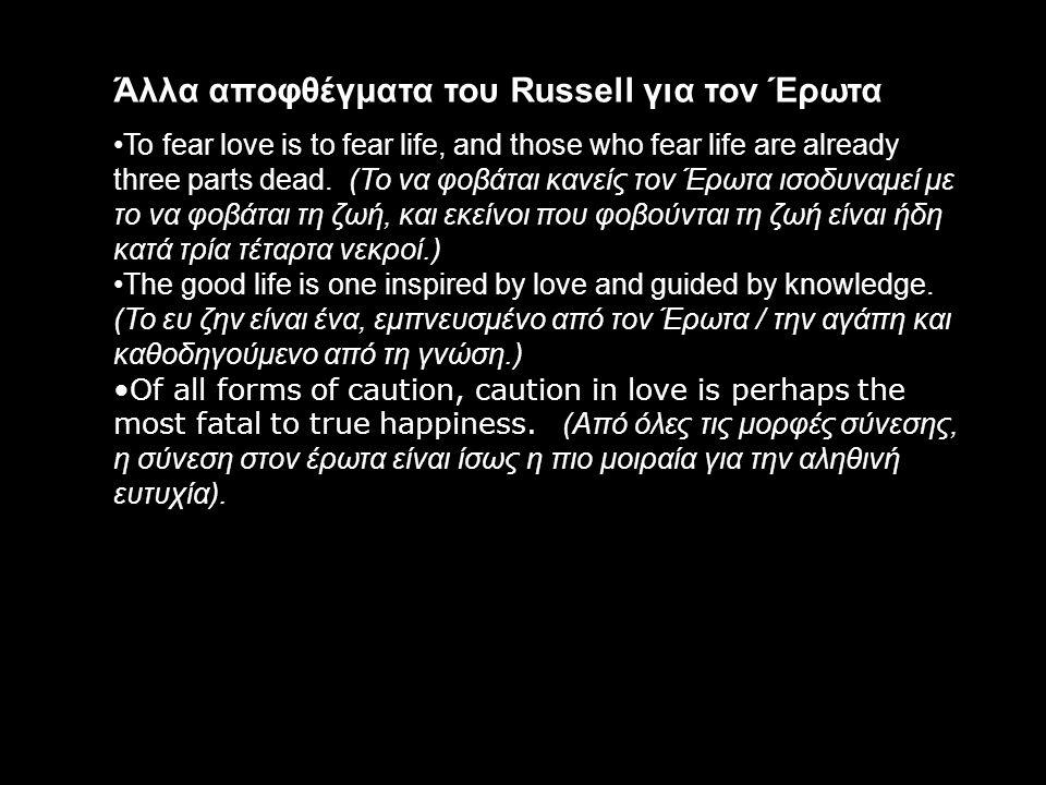 Άλλα αποφθέγματα του Russell για τον Έρωτα To fear love is to fear life, and those who fear life are already three parts dead. (Το να φοβάται κανείς τ