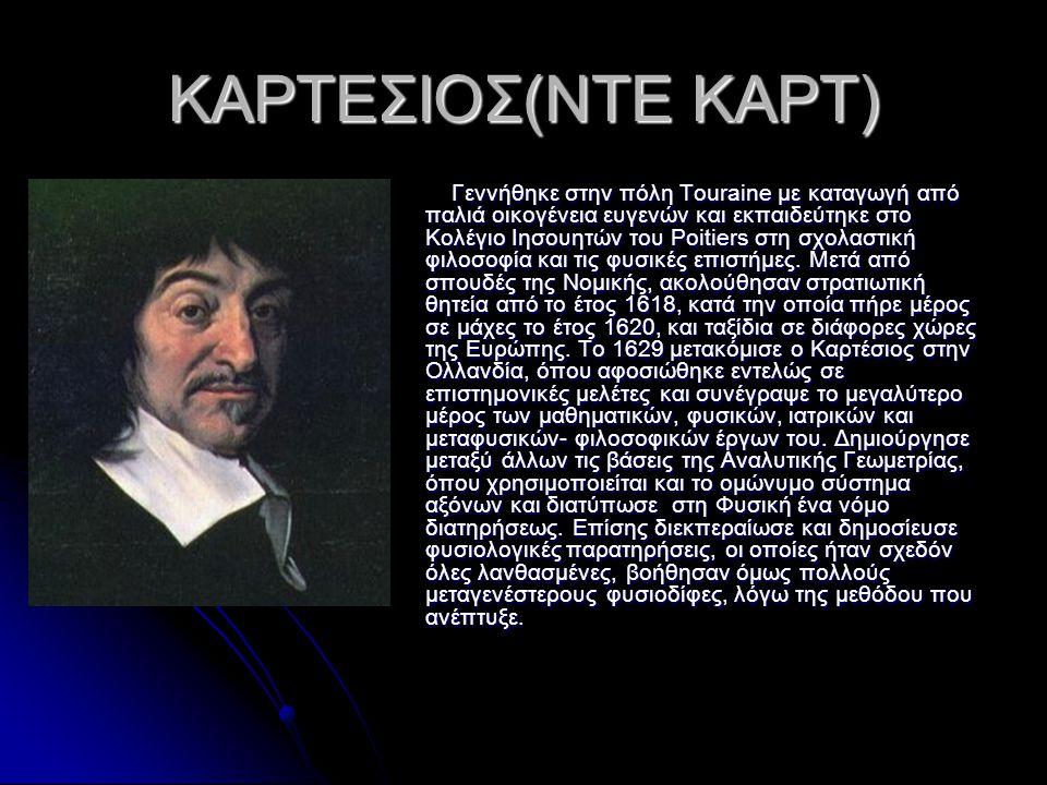 ΚΑΡΤΕΣΙΟΣ(ΝΤΕ ΚΑΡΤ) Γεννήθηκε στην πόλη Touraine με καταγωγή από παλιά οικογένεια ευγενών και εκπαιδεύτηκε στο Κολέγιο Ιησουητών του Poitiers στη σχολ