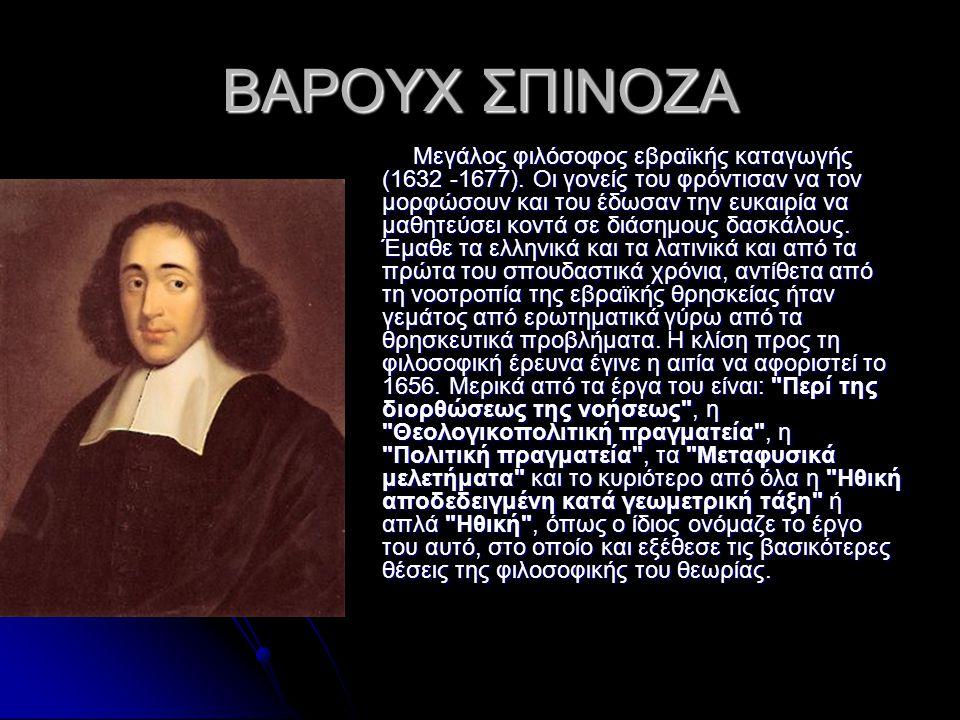 ΒΑΡΟΥΧ ΣΠΙΝΟΖΑ Μεγάλος φιλόσοφος εβραϊκής καταγωγής (1632 -1677). Οι γονείς του φρόντισαν να τον μορφώσουν και του έδωσαν την ευκαιρία να μαθητεύσει κ