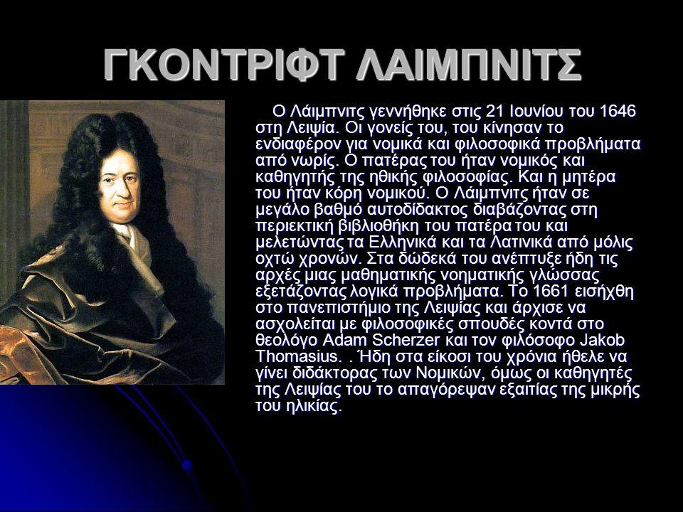ΓΚΟΝΤΡΙΦΤ ΛΑΙΜΠΝΙΤΣ Ο Λάιμπνιτς γεννήθηκε στις 21 Ιουνίου του 1646 στη Λειψία. Οι γονείς του, του κίνησαν το ενδιαφέρον για νομικά και φιλοσοφικά προβ