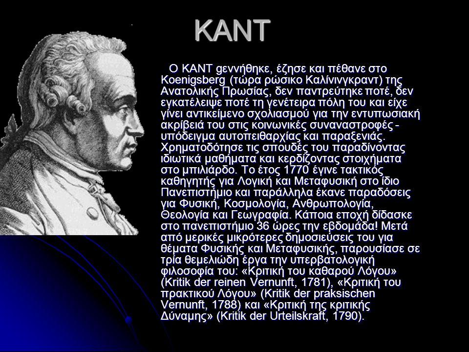 KANT KANT O KANT gεννήθηκε, έζησε και πέθανε στο Koenigsberg (τώρα ρώσικο Καλίνινγκραντ) της Ανατολικής Πρωσίας, δεν παντρεύτηκε ποτέ, δεν εγκατέλειψε