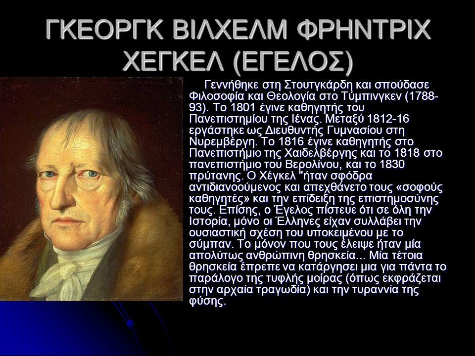 ΓΚΕΟΡΓΚ ΒΙΛΧΕΛΜ ΦΡΗΝΤΡΙΧ ΧΕΓΚΕΛ (ΕΓΕΛΟΣ) Γεννήθηκε στη Στουτγκάρδη και σπούδασε Φιλοσοφία και Θεολογία στο Τύμπινγκεν (1788- 93). Το 1801 έγινε καθηγη