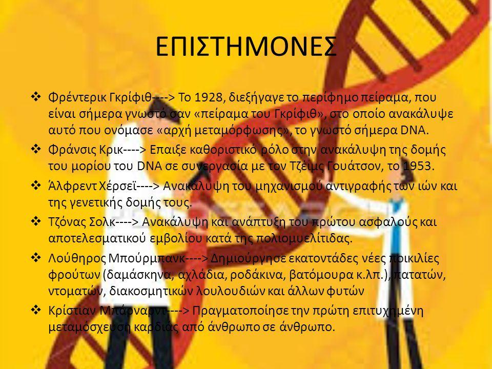 ΕΠΙΣΤΗΜΟΝΕΣ  Φρέντερικ Γκρίφιθ----> Το 1928, διεξήγαγε το περίφημο πείραμα, που είναι σήμερα γνωστό σαν «πείραμα του Γκρίφιθ», στο οποίο ανακάλυψε αυ