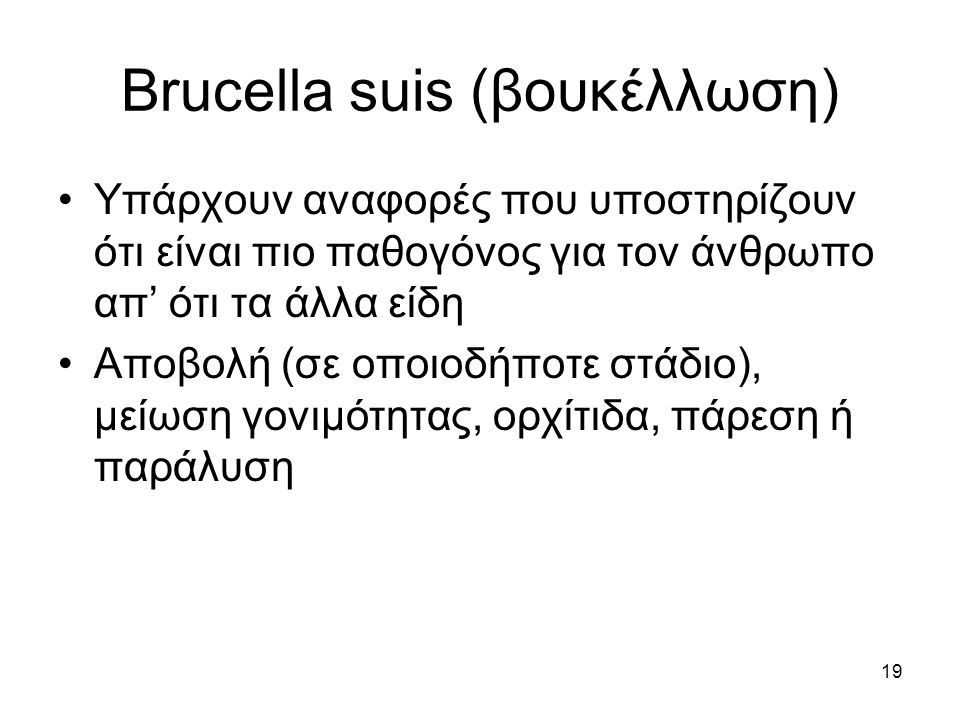 19 Brucella suis (βουκέλλωση) Υπάρχουν αναφορές που υποστηρίζουν ότι είναι πιο παθογόνος για τον άνθρωπο απ' ότι τα άλλα είδη Αποβολή (σε οποιοδήποτε