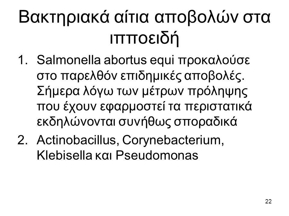22 Βακτηριακά αίτια αποβολών στα ιπποειδή 1.Salmonella abortus equi προκαλούσε στο παρελθόν επιδημικές αποβολές. Σήμερα λόγω των μέτρων πρόληψης που έ