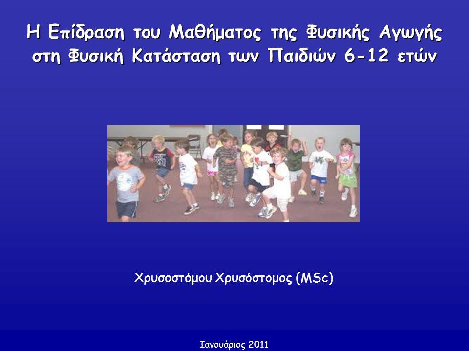 Η Επίδραση του Μαθήματος της Φυσικής Αγωγής στη Φυσική Κατάσταση των Παιδιών 6-12 ετών Χρυσοστόμου Χρυσόστομος (MSc) Ιανουάριος 2011
