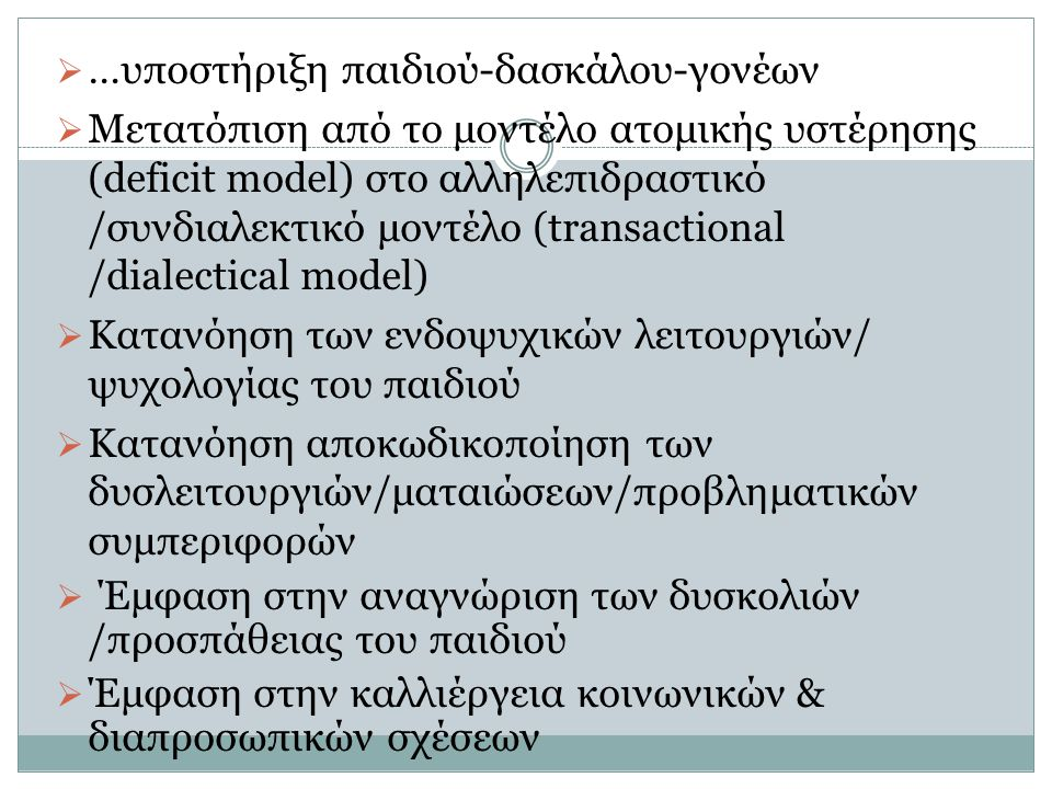 …υποστήριξη παιδιού-δασκάλου-γονέων  Μετατόπιση από το μοντέλο ατομικής υστέρησης (deficit model) στο αλληλεπιδραστικό /συνδιαλεκτικό μοντέλο (tran