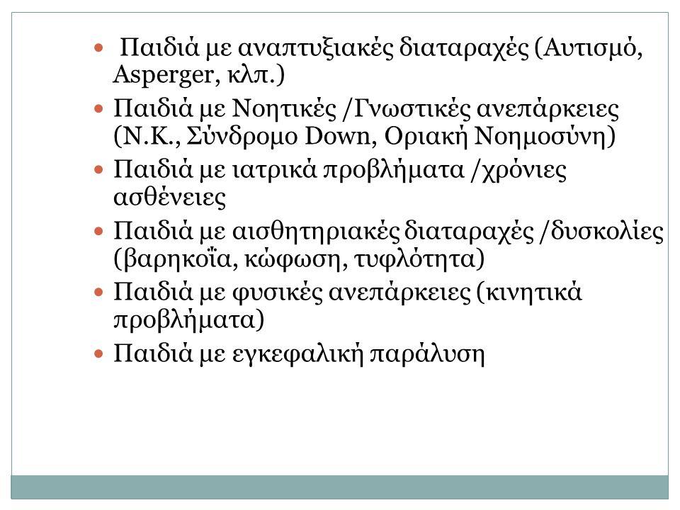 Παιδιά με αναπτυξιακές διαταραχές (Αυτισμό, Asperger, κλπ.) Παιδιά με Νοητικές /Γνωστικές ανεπάρκειες (Ν.Κ., Σύνδρομο Down, Οριακή Νοημοσύνη) Παιδιά μ