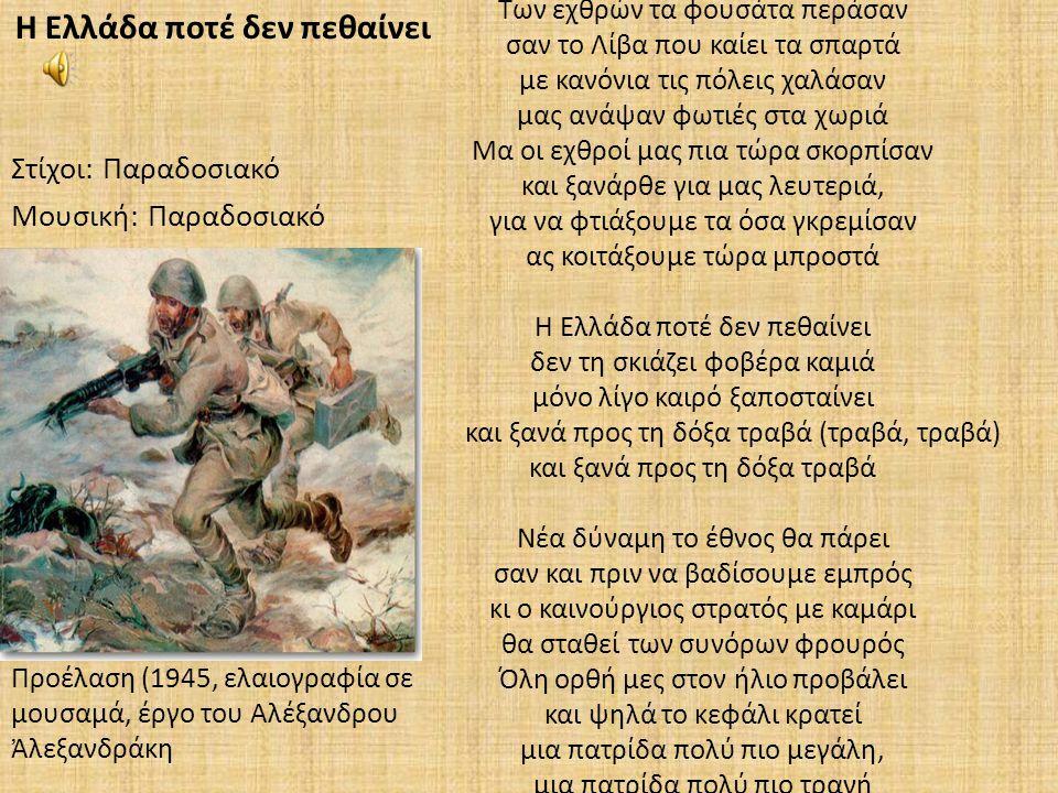 Των εχθρών τα φουσάτα περάσαν σαν το Λίβα που καίει τα σπαρτά με κανόνια τις πόλεις χαλάσαν μας ανάψαν φωτιές στα χωριά Μα οι εχθροί μας πια τώρα σκορπίσαν και ξανάρθε για μας λευτεριά, για να φτιάξουμε τα όσα γκρεμίσαν ας κοιτάξουμε τώρα μπροστά Η Ελλάδα ποτέ δεν πεθαίνει δεν τη σκιάζει φοβέρα καμιά μόνο λίγο καιρό ξαποσταίνει και ξανά προς τη δόξα τραβά (τραβά, τραβά) και ξανά προς τη δόξα τραβά Νέα δύναμη το έθνος θα πάρει σαν και πριν να βαδίσουμε εμπρός κι ο καινούργιος στρατός με καμάρι θα σταθεί των συνόρων φρουρός Όλη ορθή μες στον ήλιο προβάλει και ψηλά το κεφάλι κρατεί μια πατρίδα πολύ πιο μεγάλη, μια πατρίδα πολύ πιο τρανή Η Ελλάδα ποτέ δεν πεθαίνει Στίχοι: Παραδοσιακό Μουσική: Παραδοσιακό Προέλαση (1945, ελαιογραφία σε μουσαμά, έργο του Αλέξανδρου Ἀλεξανδράκη