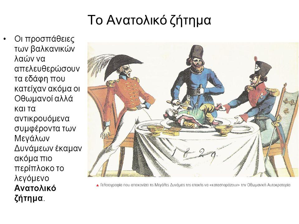 Το Ανατολικό ζήτημα Οι προσπάθειες των βαλκανικών λαών να απελευθερώσουν τα εδάφη που κατείχαν ακόμα οι Οθωμανοί αλλά και τα αντικρουόμενα συμφέροντα των Μεγάλων Δυνάμεων έκαμαν ακόμα πιο περίπλοκο το λεγόμενο Ανατολικό ζήτημα.