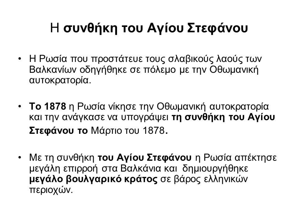 Πώς αντέδρασαν οι Μεγάλες Δυνάμεις; Οι άλλες Μεγάλες Δυνάμεις για να περιορίσουν την επιρροή της Ρωσίας στα Βαλκάνια μετά τη συνθήκη του Αγίου Στεφάνου, κάνουν συνέδριο στο Βερολίνο τον Ιούλιο του 1878 και αποφασίζουν τα εξής : Στο συνέδριο του Βερολίνου (1878) οι εκπρόσωποι των Μεγάλων Δυνάμεων αποφασίζουν το χάρτη των Βαλκανίων.