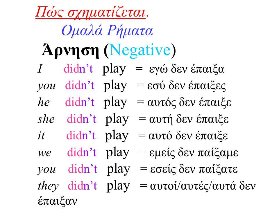 Πώς σχηματίζεται. Ομαλά Ρήματα Άρνηση (Negative) I didn't play = εγώ δεν έπαιξα you didn't play = εσύ δεν έπαιξες he didn't play = αυτός δεν έπαιξε sh