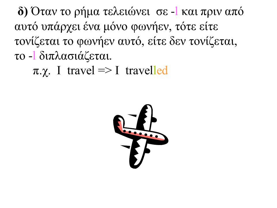 δ) Όταν το ρήμα τελειώνει σε -l και πριν από αυτό υπάρχει ένα μόνο φωνήεν, τότε είτε τονίζεται το φωνήεν αυτό, είτε δεν τονίζεται, το -l διπλασιάζεται
