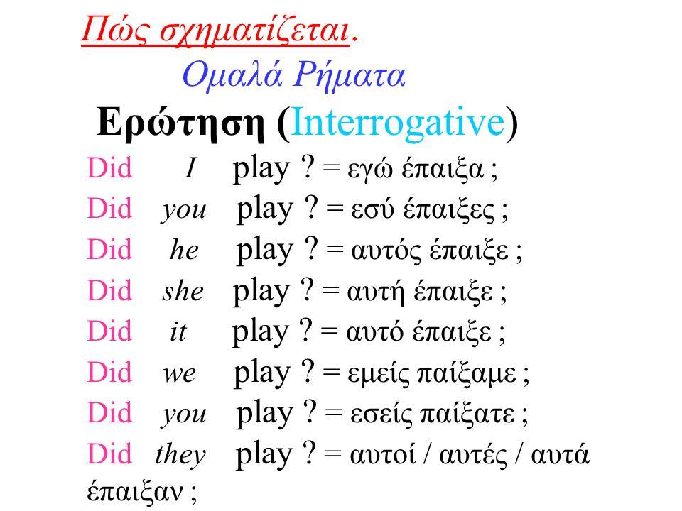 Πώς σχηματίζεται. Ομαλά Ρήματα Ερώτηση (Interrogative) Did I play ? = εγώ έπαιξα ; Did you play ? = εσύ έπαιξες ; Did he play ? = αυτός έπαιξε ; Did s
