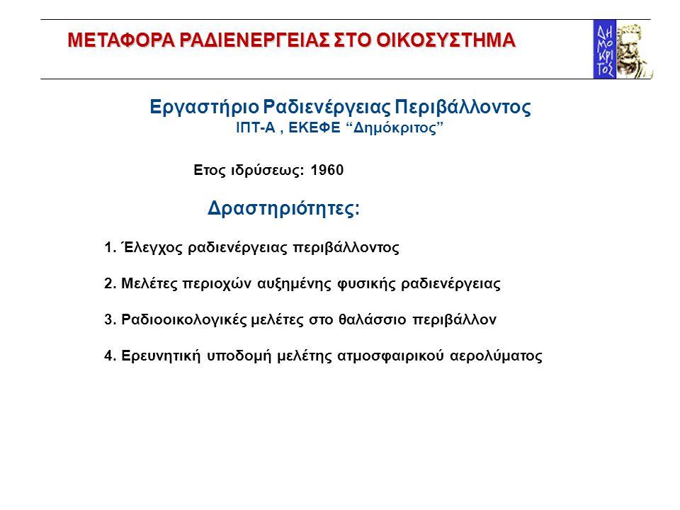 """Εργαστήριο Ραδιενέργειας Περιβάλλοντος ΙΠΤ-Α, ΕΚΕΦΕ """"Δημόκριτος"""" Ετος ιδρύσεως: 1960 Δραστηριότητες: 1. Έλεγχος ραδιενέργειας περιβάλλοντος 2. Μελέτες"""
