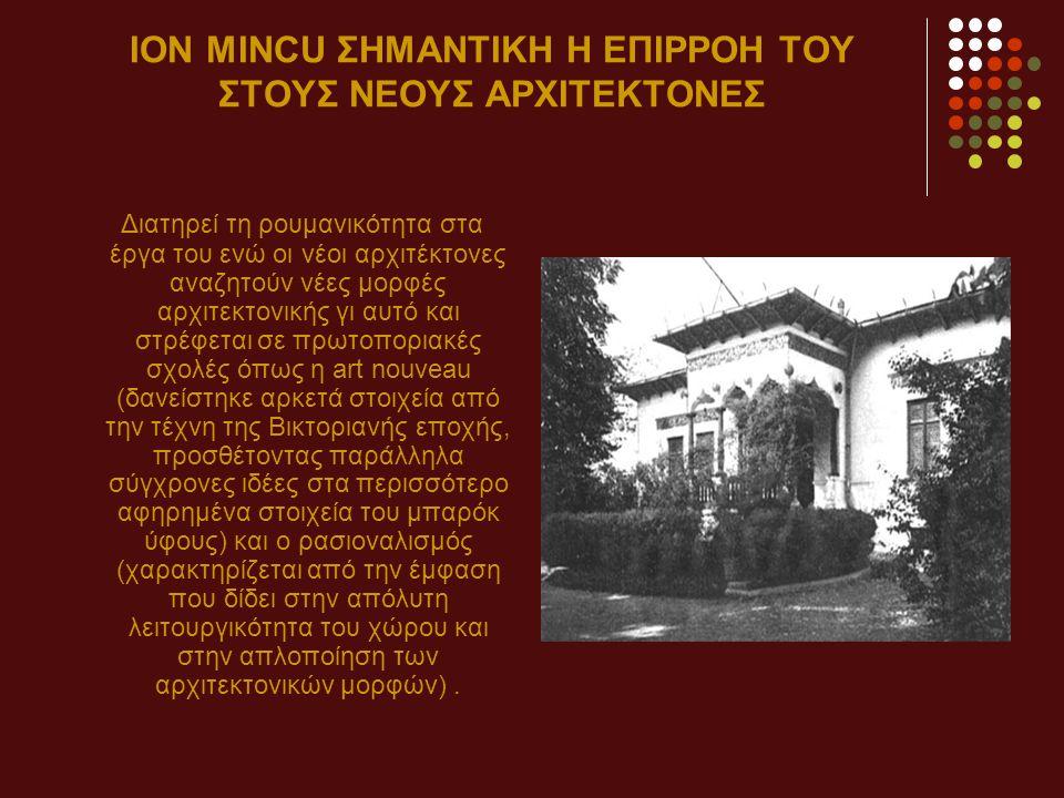 ION ΜINCU ΣΗΜΑΝΤΙΚΗ Η ΕΠΙΡΡΟΗ ΤΟΥ ΣΤΟΥΣ ΝΕΟΥΣ ΑΡΧΙΤΕΚΤΟΝΕΣ Διατηρεί τη ρουμανικότητα στα έργα του ενώ οι νέοι αρχιτέκτονες αναζητούν νέες μορφές αρχιτεκτονικής γι αυτό και στρέφεται σε πρωτοποριακές σχολές όπως η art nouveau (δανείστηκε αρκετά στοιχεία από την τέχνη της Βικτοριανής εποχής, προσθέτοντας παράλληλα σύγχρονες ιδέες στα περισσότερο αφηρημένα στοιχεία του μπαρόκ ύφους) και ο ρασιοναλισμός (χαρακτηρίζεται από την έμφαση που δίδει στην απόλυτη λειτουργικότητα του χώρου και στην απλοποίηση των αρχιτεκτονικών μορφών).