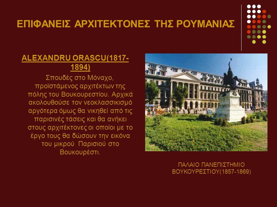 ΕΠΙΦΑΝΕΙΣ ΑΡΧΙΤΕΚΤΟΝΕΣ ΤΗΣ ΡΟΥΜΑΝΙΑΣ ALEXANDRU ORASCU(1817- 1894) Σπουδές στο Μόναχο, προϊστάμενος αρχιτέκτων της πόλης του Βουκουρεστίου.