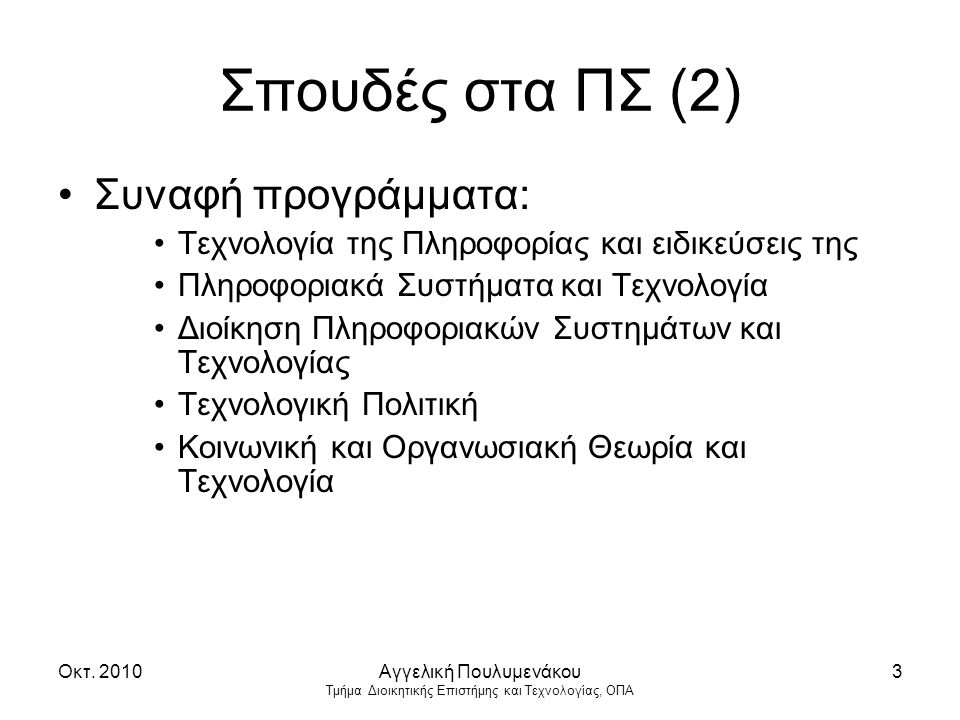 Οκτ. 2010Αγγελική Πουλυμενάκου Τμήμα Διοικητικής Επιστήμης και Τεχνολογίας, ΟΠΑ 3 Σπουδές στα ΠΣ (2) Συναφή προγράμματα: Τεχνολογία της Πληροφορίας κα