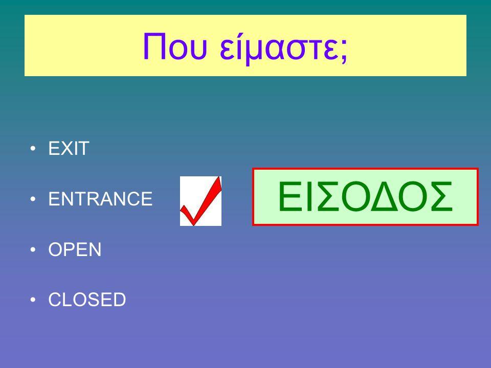 Που είμαστε; EXIT ENTRANCE OPEN CLOSED ΕΙΣΟΔΟΣ