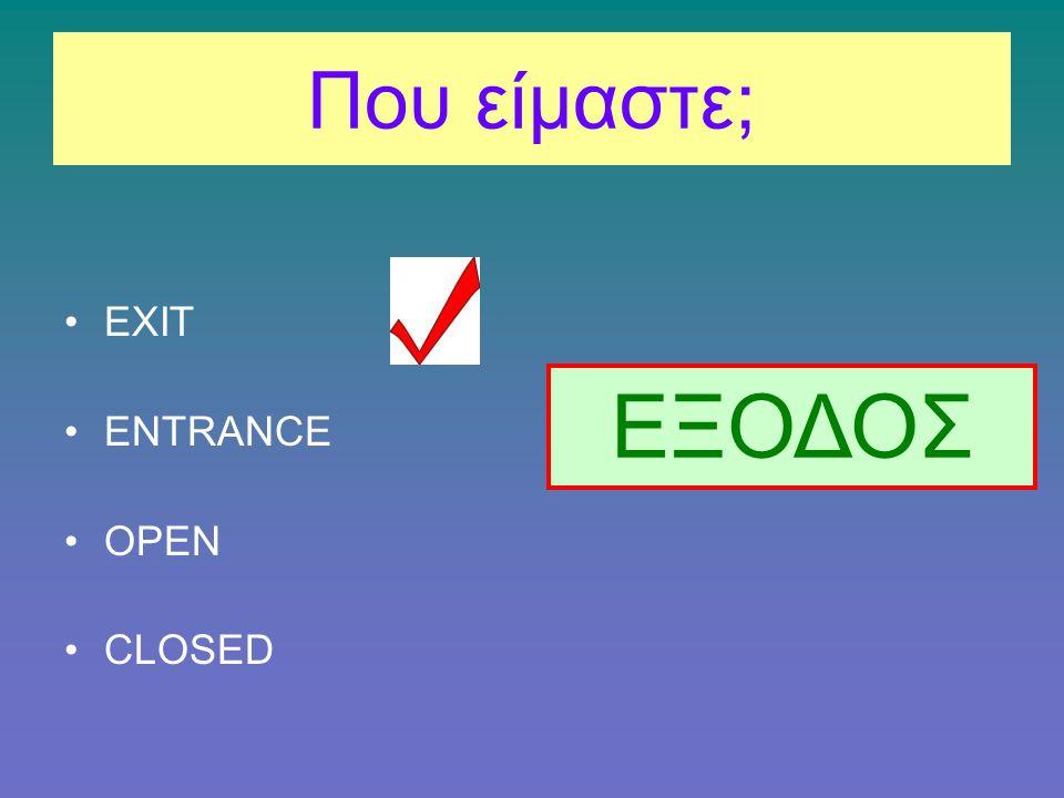 Που είμαστε; EXIT ENTRANCE OPEN CLOSED ΕΞΟΔΟΣ