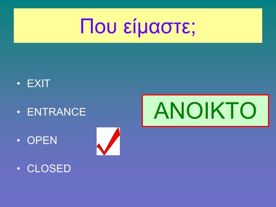 Που είμαστε; EXIT ENTRANCE OPEN CLOSED ΑΝΟΙΚΤΟ