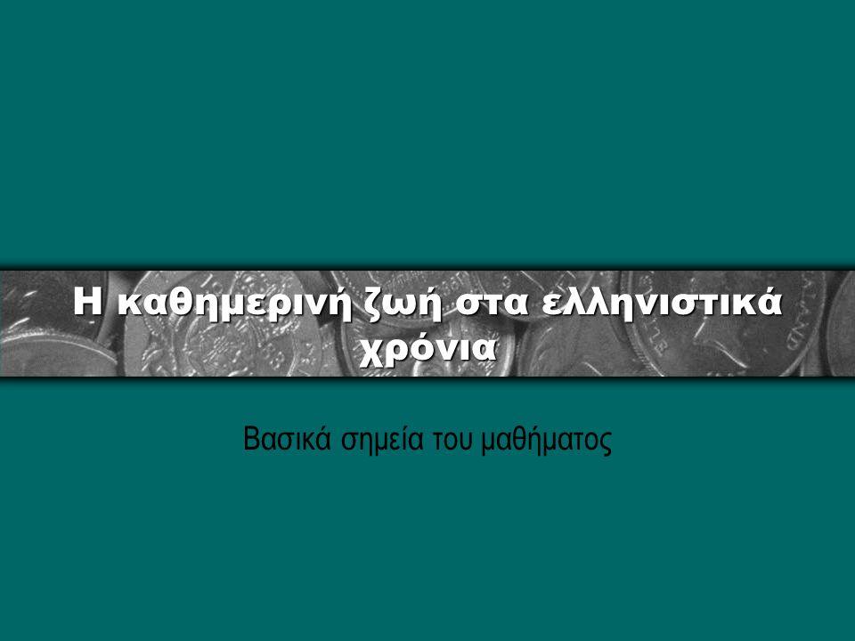 Η καθημερινή ζωή στα ελληνιστικά χρόνια Βασικά σημεία του μαθήματος