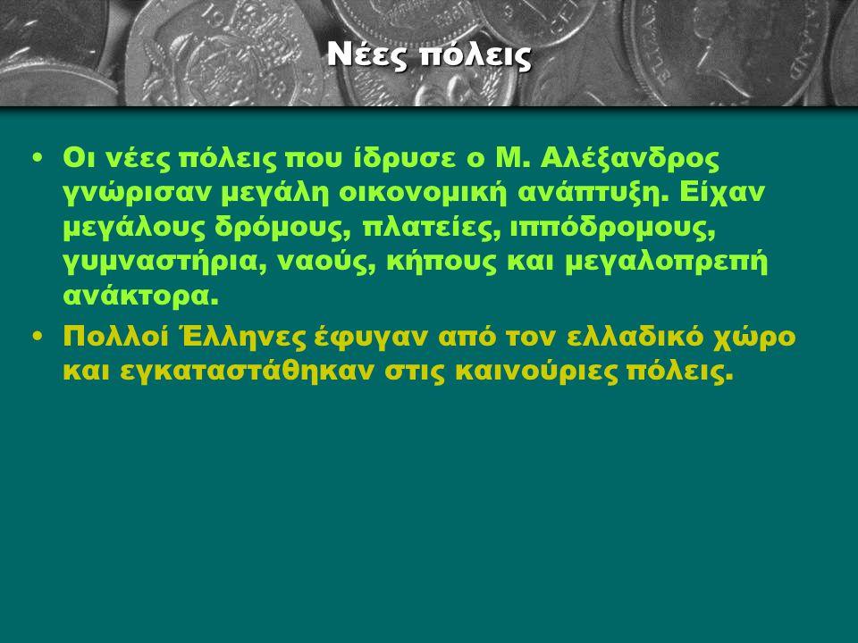 Νέες πόλεις Οι νέες πόλεις που ίδρυσε ο Μ. Αλέξανδρος γνώρισαν μεγάλη οικονομική ανάπτυξη. Είχαν μεγάλους δρόμους, πλατείες, ιππόδρομους, γυμναστήρια,