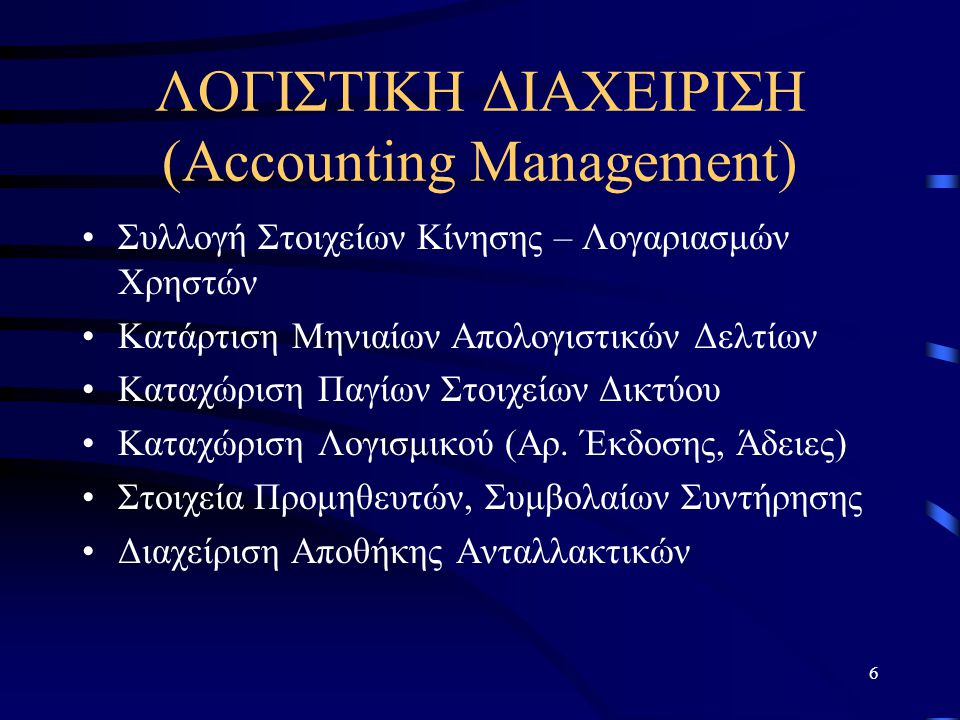 6 ΛΟΓΙΣΤΙΚΗ ΔΙΑΧΕΙΡΙΣΗ (Accounting Management) Συλλογή Στοιχείων Κίνησης – Λογαριασμών Χρηστών Κατάρτιση Μηνιαίων Απολογιστικών Δελτίων Καταχώριση Παγ