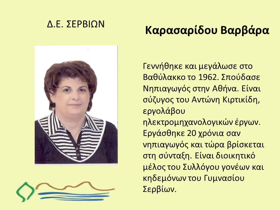 Δ.Ε. ΣΕΡΒΙΩΝ Καρασαρίδου Βαρβάρα Γεννήθηκε και μεγάλωσε στο Βαθύλακκο το 1962. Σπούδασε Νηπιαγωγός στην Αθήνα. Είναι σύζυγος του Αντώνη Κιρτικίδη, εργ
