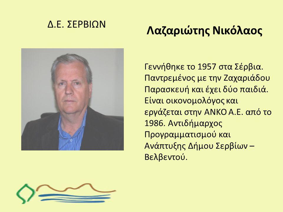 Δ.Ε. ΣΕΡΒΙΩΝ Λαζαριώτης Νικόλαος Γεννήθηκε το 1957 στα Σέρβια. Παντρεμένος με την Ζαχαριάδου Παρασκευή και έχει δύο παιδιά. Είναι οικονομολόγος και ερ