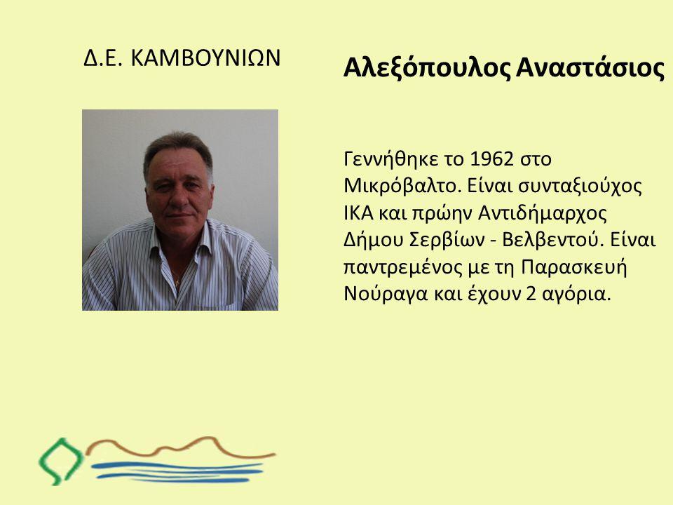 Δ.Ε. ΚΑΜΒΟΥΝΙΩΝ Αλεξόπουλος Αναστάσιος Γεννήθηκε το 1962 στο Μικρόβαλτο. Είναι συνταξιούχος ΙΚΑ και πρώην Αντιδήμαρχος Δήμου Σερβίων - Βελβεντού. Είνα