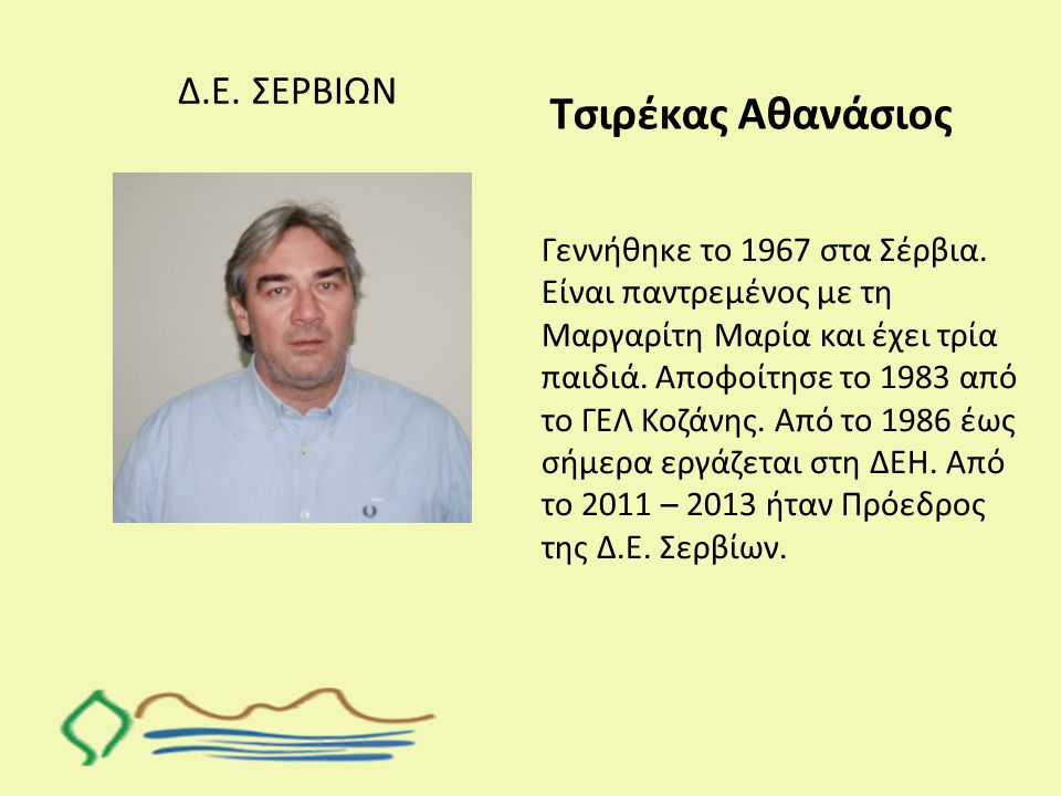 Δ.Ε. ΣΕΡΒΙΩΝ Τσιρέκας Αθανάσιος Γεννήθηκε το 1967 στα Σέρβια. Είναι παντρεμένος με τη Μαργαρίτη Μαρία και έχει τρία παιδιά. Αποφοίτησε το 1983 από το