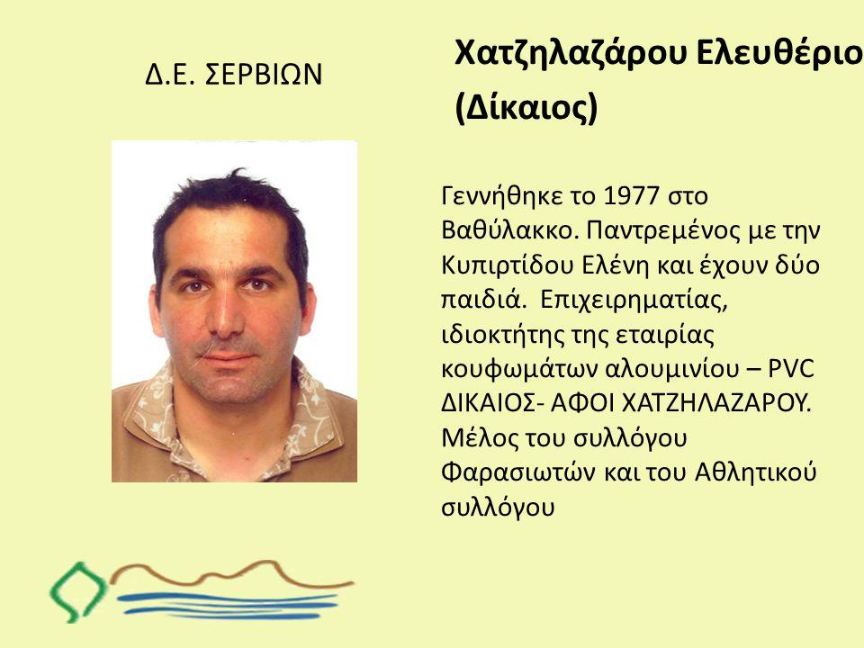 Δ.Ε. ΣΕΡΒΙΩΝ Χατζηλαζάρου Ελευθέριος (Δίκαιος) Γεννήθηκε το 1977 στο Βαθύλακκο. Παντρεμένος με την Κυπιρτίδου Ελένη και έχουν δύο παιδιά. Επιχειρηματί
