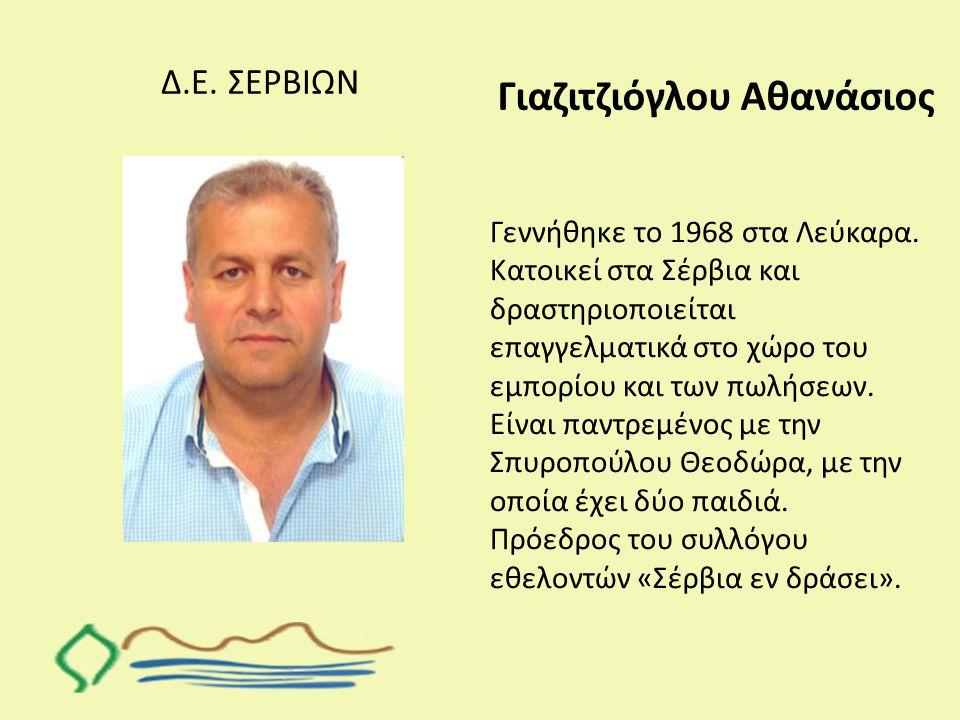 Δ.Ε. ΣΕΡΒΙΩΝ Γιαζιτζιόγλου Αθανάσιος Γεννήθηκε το 1968 στα Λεύκαρα. Κατοικεί στα Σέρβια και δραστηριοποιείται επαγγελματικά στο χώρο του εμπορίου και